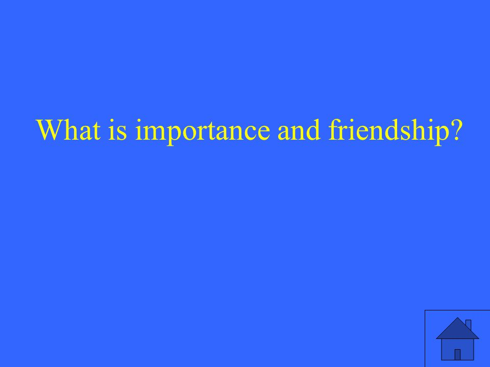 What is importance and friendship