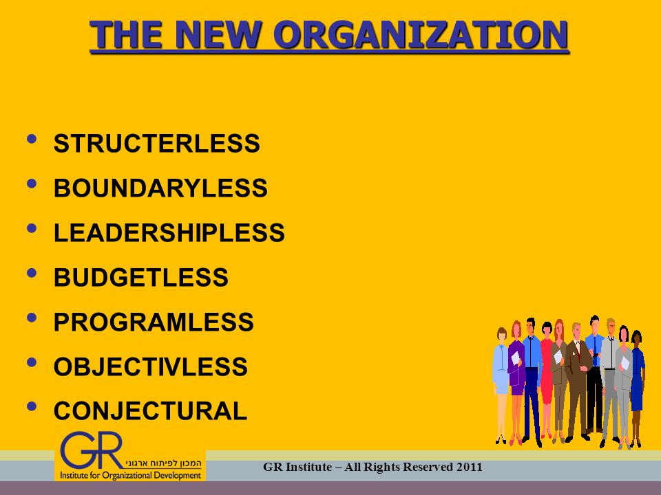 STRUCTERLESS BOUNDARYLESS LEADERSHIPLESS BUDGETLESS PROGRAMLESS OBJECTIVLESS CONJECTURAL THE NEW ORGANIZATION GR Institute – All Rights Reserved 2011