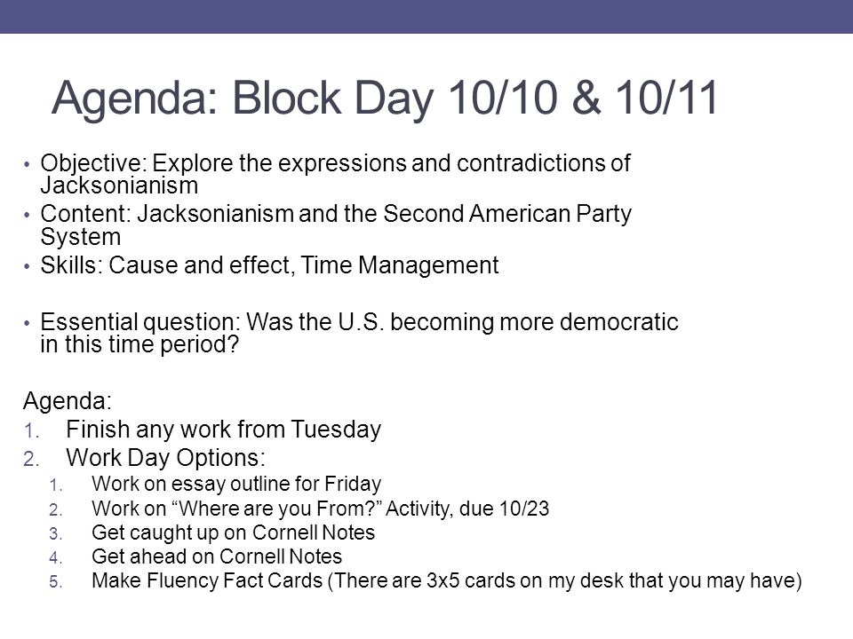 Agenda: Block Day 10/10 & 10/11 Objective: Explore the expressions and contradictions of Jacksonianism Content: Jacksonianism and the Second American Party System Skills: Cause and effect, Time Management Essential question: Was the U.S.