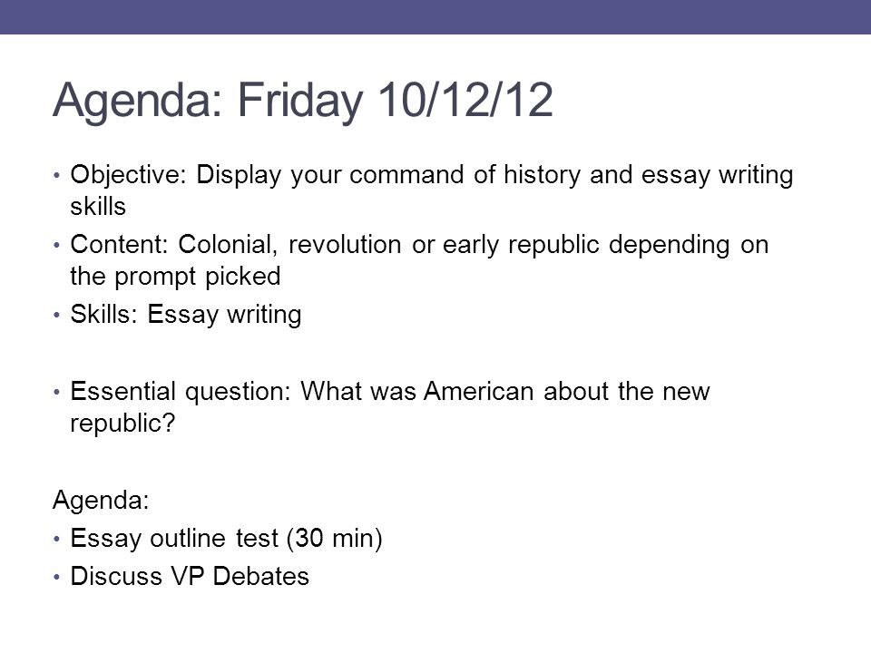 Agenda: Friday 10/12/12 Objective: Display your command of history and essay writing skills Content: Colonial, revolution or early republic depending on the prompt picked Skills: Essay writing Essential question: What was American about the new republic.