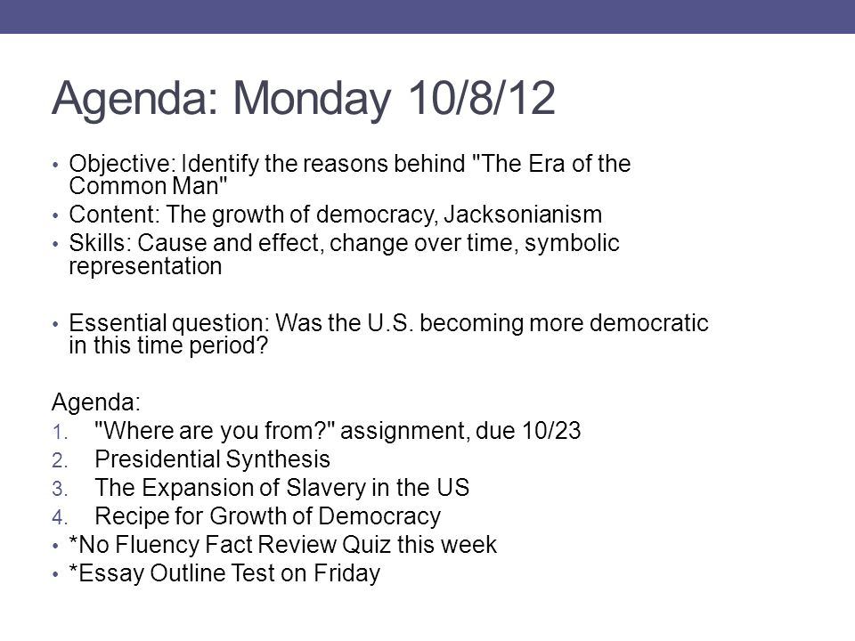Agenda: Monday 10/8/12 Objective: Identify the reasons behind The Era of the Common Man Content: The growth of democracy, Jacksonianism Skills: Cause and effect, change over time, symbolic representation Essential question: Was the U.S.