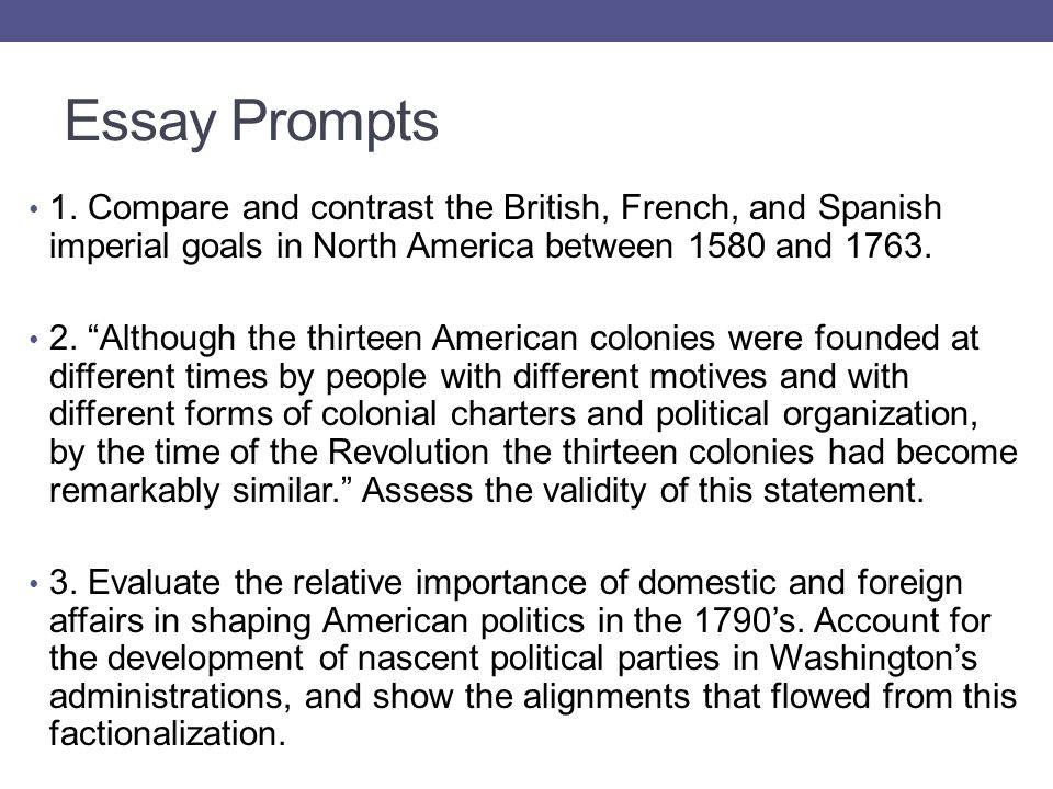 """Essay Prompts 1. Compare and contrast the British, French, and Spanish imperial goals in North America between 1580 and 1763. 2. """"Although the thirtee"""