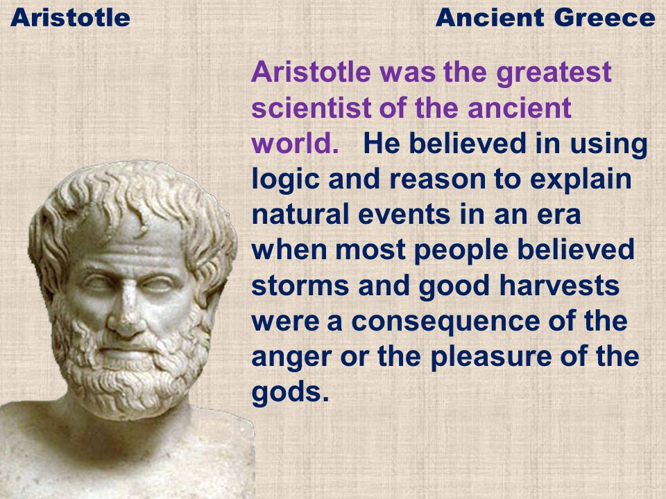 Aristotle was the greatest scientist of the ancient world.