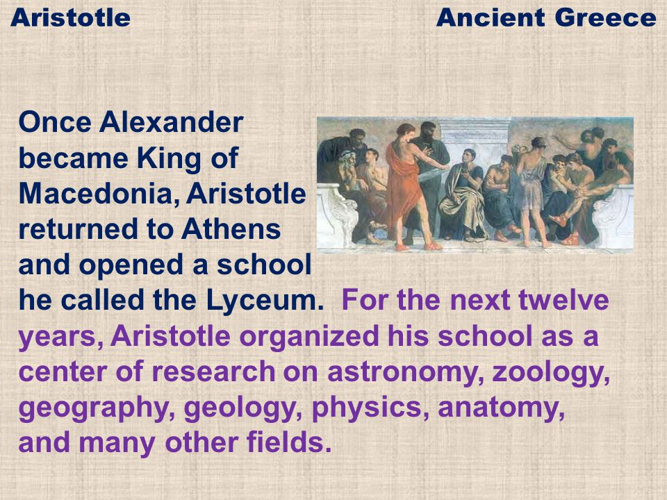 Once Alexander became King of Macedonia, Aristotle returned to Athens and opened a school he called the Lyceum. For the next twelve years, Aristotle o