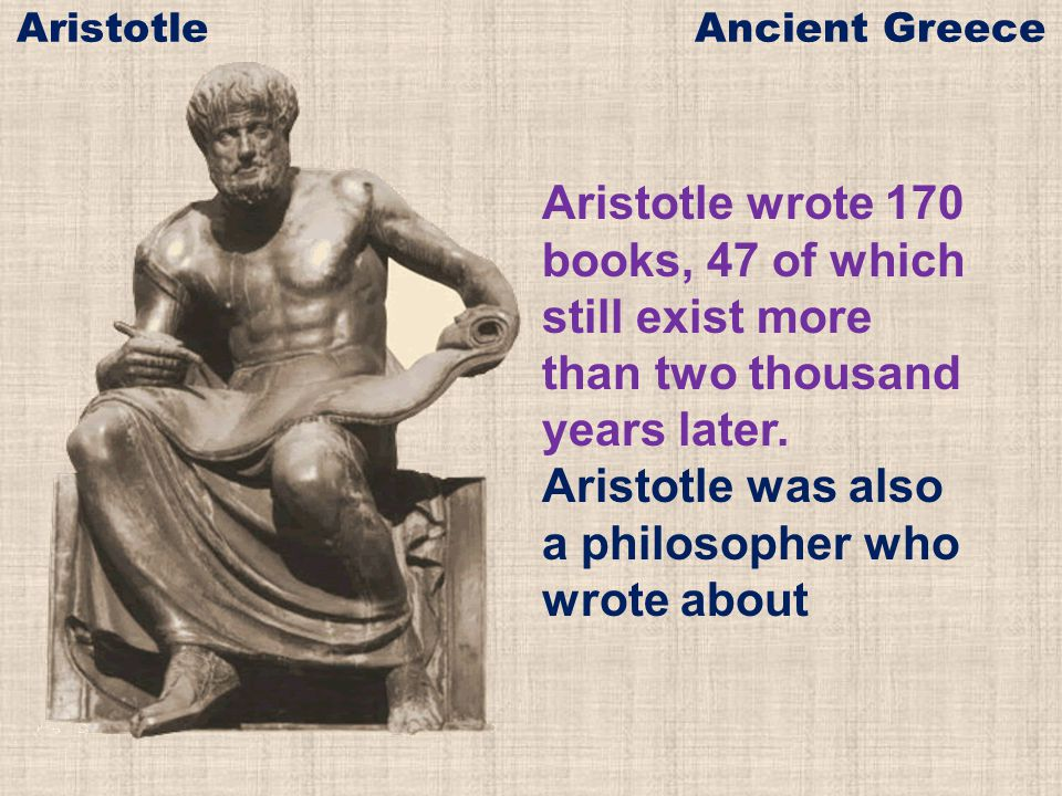 Aristotle wrote 170 books, 47 of which still exist more than two thousand years later. Aristotle was also a philosopher who wrote about Aristotle Anci