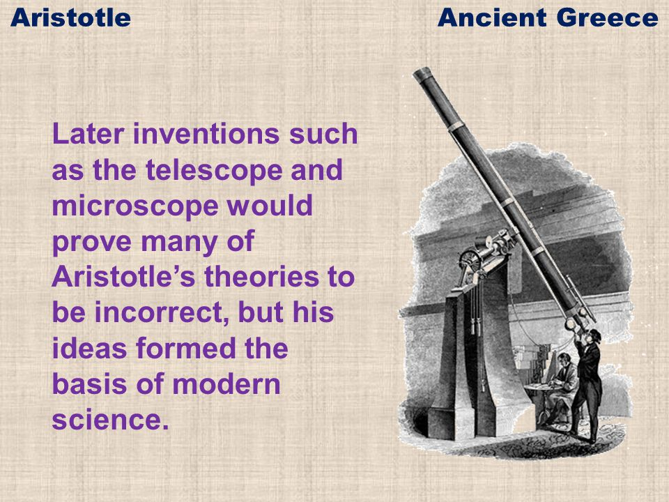 Later inventions such as the telescope and microscope would prove many of Aristotle's theories to be incorrect, but his ideas formed the basis of modern science.