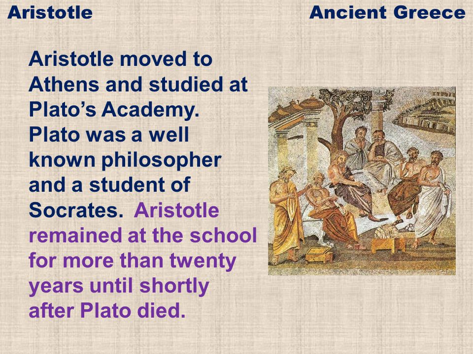 Aristotle moved to Athens and studied at Plato's Academy. Plato was a well known philosopher and a student of Socrates. Aristotle remained at the scho