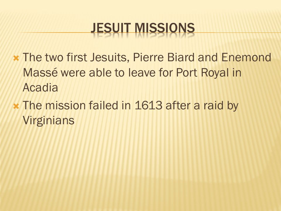  The two first Jesuits, Pierre Biard and Enemond Massé were able to leave for Port Royal in Acadia  The mission failed in 1613 after a raid by Virginians