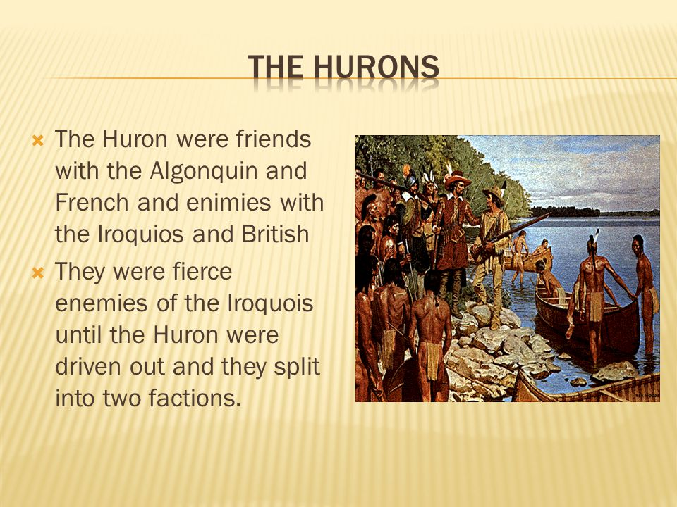 The Huron were friends with the Algonquin and French and enimies with the Iroquios and British  They were fierce enemies of the Iroquois until the Huron were driven out and they split into two factions.