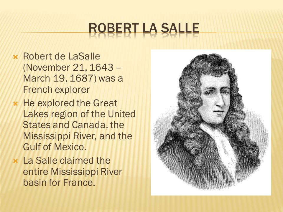  Robert de LaSalle (November 21, 1643 – March 19, 1687) was a French explorer  He explored the Great Lakes region of the United States and Canada, the Mississippi River, and the Gulf of Mexico.