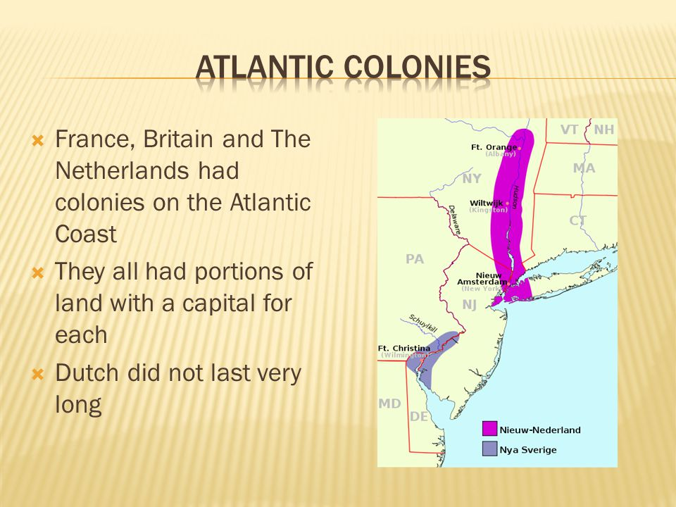  France, Britain and The Netherlands had colonies on the Atlantic Coast  They all had portions of land with a capital for each  Dutch did not last very long