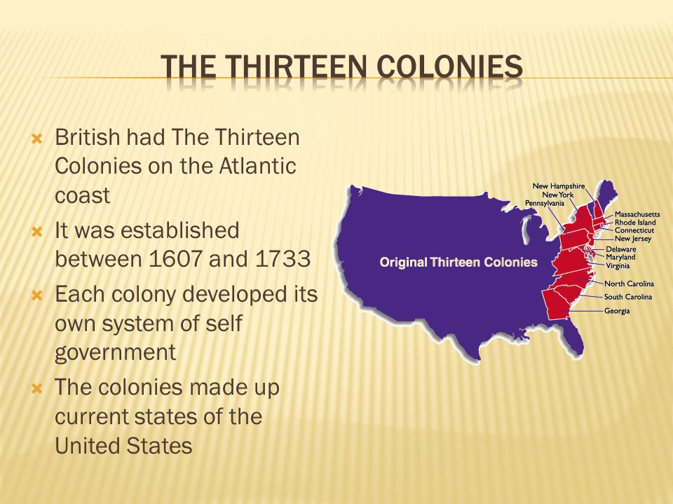  British had The Thirteen Colonies on the Atlantic coast  It was established between 1607 and 1733  Each colony developed its own system of self government  The colonies made up current states of the United States