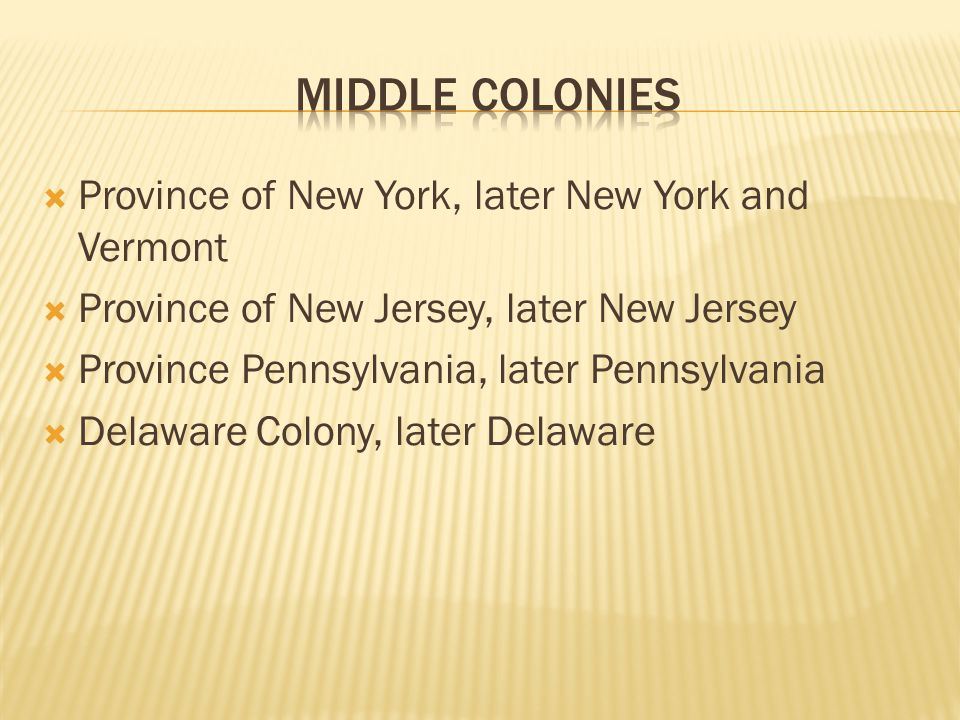  Province of New York, later New York and Vermont  Province of New Jersey, later New Jersey  Province Pennsylvania, later Pennsylvania  Delaware Colony, later Delaware