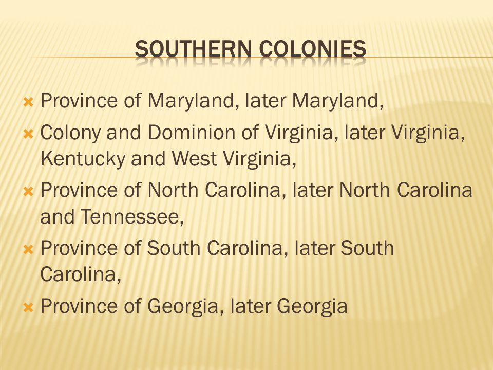  Province of Maryland, later Maryland,  Colony and Dominion of Virginia, later Virginia, Kentucky and West Virginia,  Province of North Carolina, later North Carolina and Tennessee,  Province of South Carolina, later South Carolina,  Province of Georgia, later Georgia