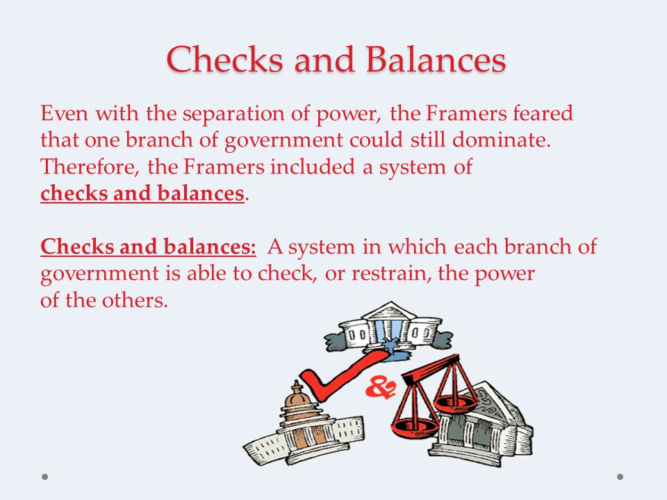 Checks and Balances Even with the separation of power, the Framers feared that one branch of government could still dominate.