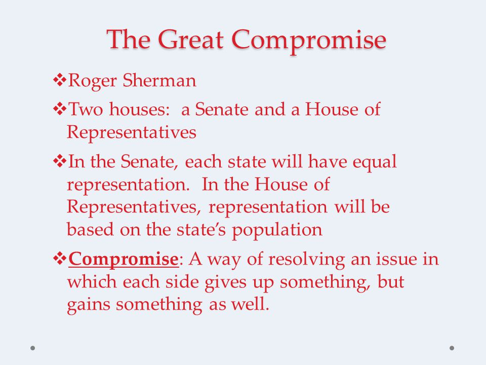 The Great Compromise  Roger Sherman  Two houses: a Senate and a House of Representatives  In the Senate, each state will have equal representation.