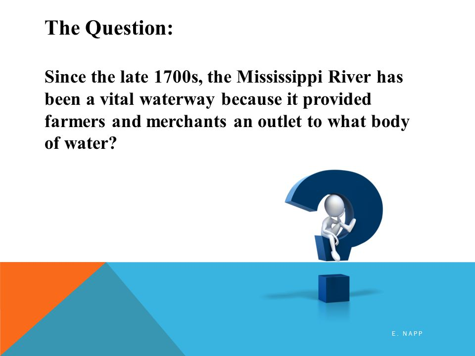 The Question: Since the late 1700s, the Mississippi River has been a vital waterway because it provided farmers and merchants an outlet to what body of water.