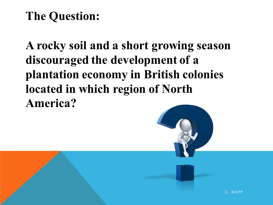 The Question: A rocky soil and a short growing season discouraged the development of a plantation economy in British colonies located in which region of North America.