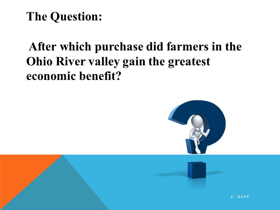 The Question: After which purchase did farmers in the Ohio River valley gain the greatest economic benefit.