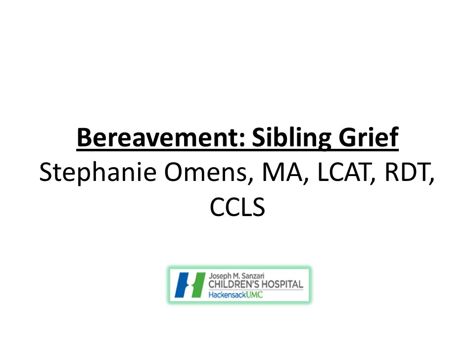Bereavement: Sibling Grief Stephanie Omens, MA, LCAT, RDT, CCLS