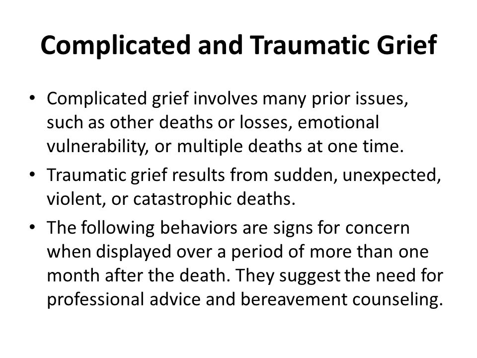 Complicated and Traumatic Grief Complicated grief involves many prior issues, such as other deaths or losses, emotional vulnerability, or multiple deaths at one time.