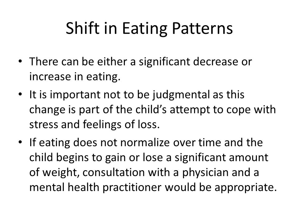 Shift in Eating Patterns There can be either a significant decrease or increase in eating.