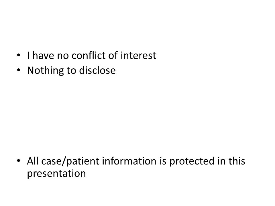 I have no conflict of interest Nothing to disclose All case/patient information is protected in this presentation