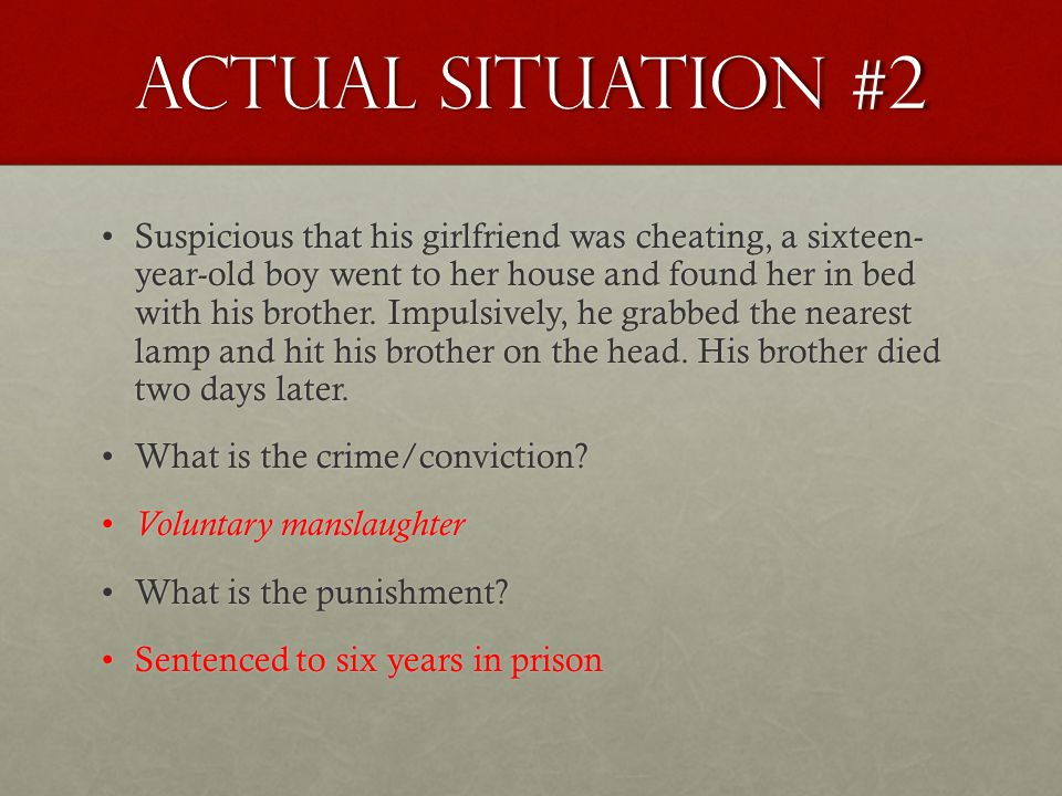 Actual Situation #2 Suspicious that his girlfriend was cheating, a sixteen- year-old boy went to her house and found her in bed with his brother. Impu