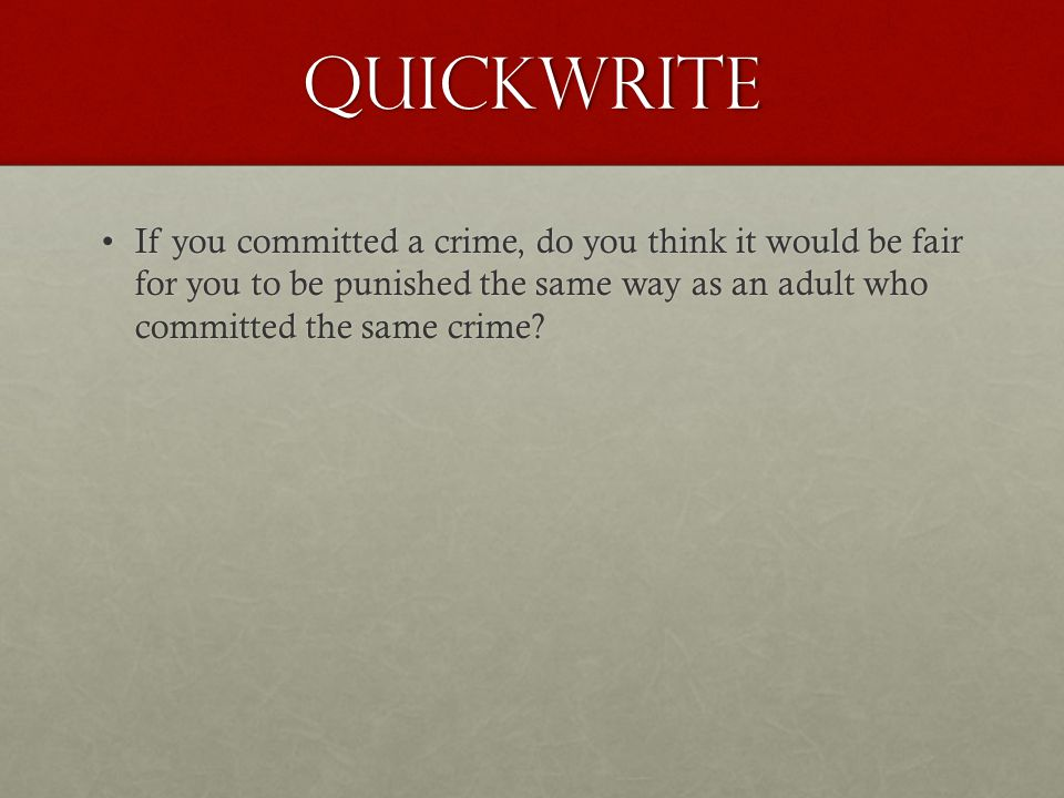 Quickwrite If you committed a crime, do you think it would be fair for you to be punished the same way as an adult who committed the same crime?If you