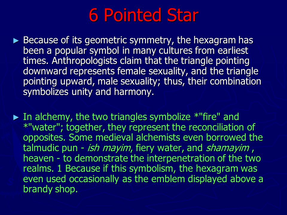 6 Pointed Star ► Because of its geometric symmetry, the hexagram has been a popular symbol in many cultures from earliest times.