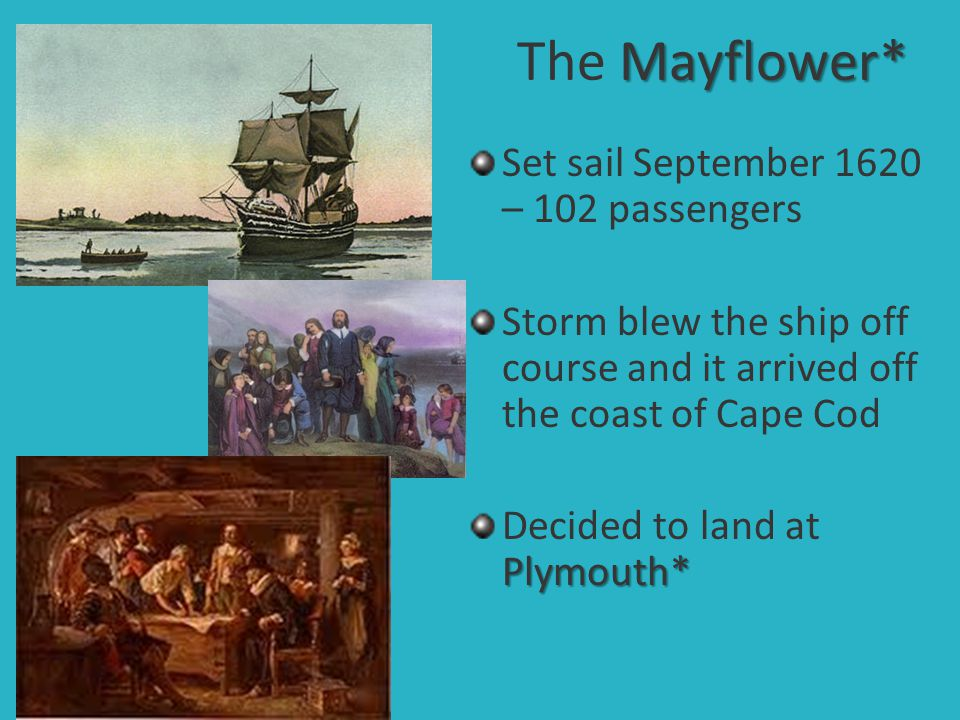 Mayflower* The Mayflower* Set sail September 1620 – 102 passengers Storm blew the ship off course and it arrived off the coast of Cape Cod Plymouth* D