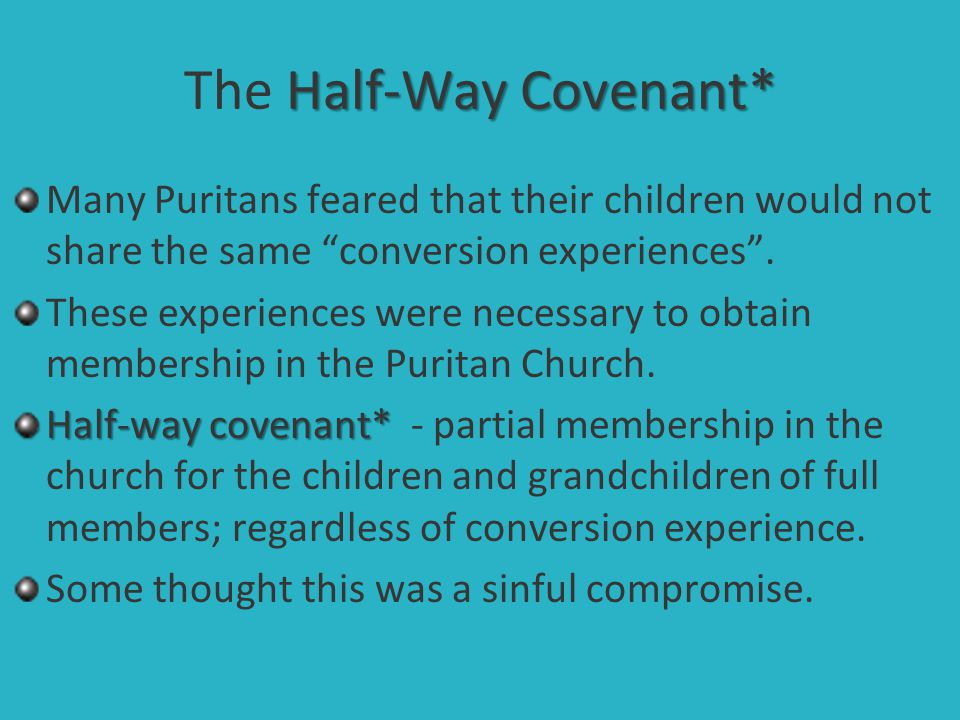 """Half-Way Covenant* The Half-Way Covenant* Many Puritans feared that their children would not share the same """"conversion experiences"""". These experience"""