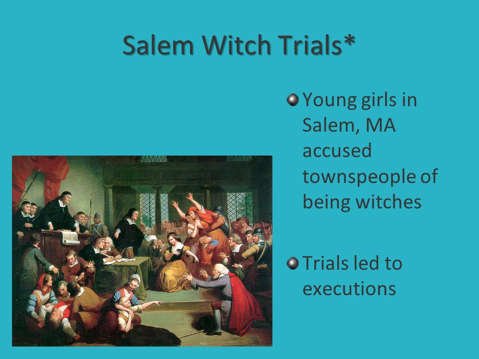 Salem Witch Trials* Young girls in Salem, MA accused townspeople of being witches Trials led to executions