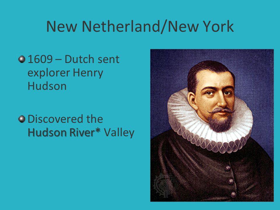 New Netherland/New York 1609 – Dutch sent explorer Henry Hudson Hudson River* Discovered the Hudson River* Valley