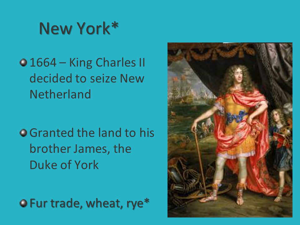New York* 1664 – King Charles II decided to seize New Netherland Granted the land to his brother James, the Duke of York Fur trade, wheat, rye*