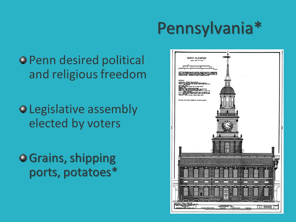 Pennsylvania* Penn desired political and religious freedom Legislative assembly elected by voters Grains, shipping ports, potatoes*