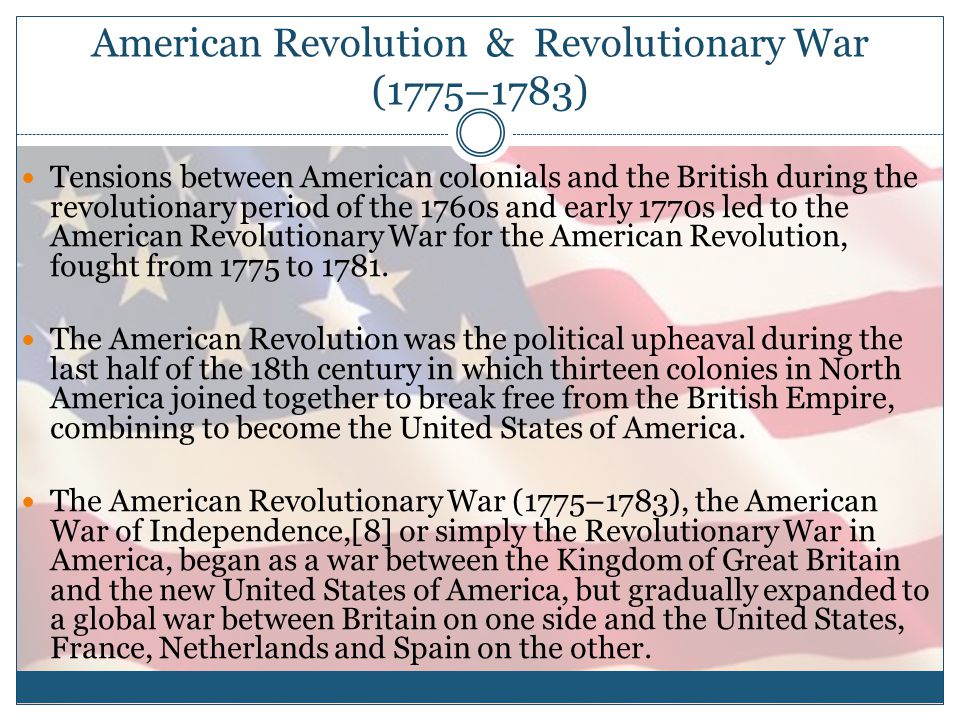American Revolution & Revolutionary War (1775–1783) Tensions between American colonials and the British during the revolutionary period of the 1760s and early 1770s led to the American Revolutionary War for the American Revolution, fought from 1775 to 1781.