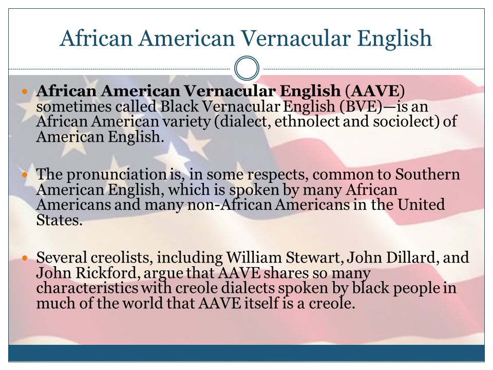 African American Vernacular English African American Vernacular English (AAVE) sometimes called Black Vernacular English (BVE)—is an African American variety (dialect, ethnolect and sociolect) of American English.