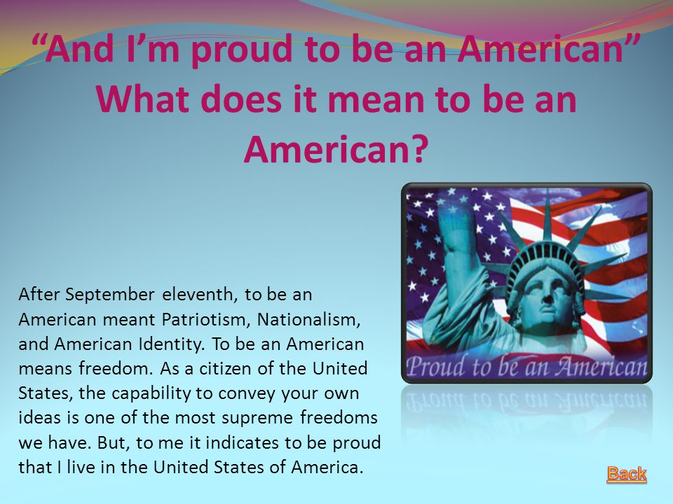 """And I'm proud to be an American"" What does it mean to be an American? After September eleventh, to be an American meant Patriotism, Nationalism, and"