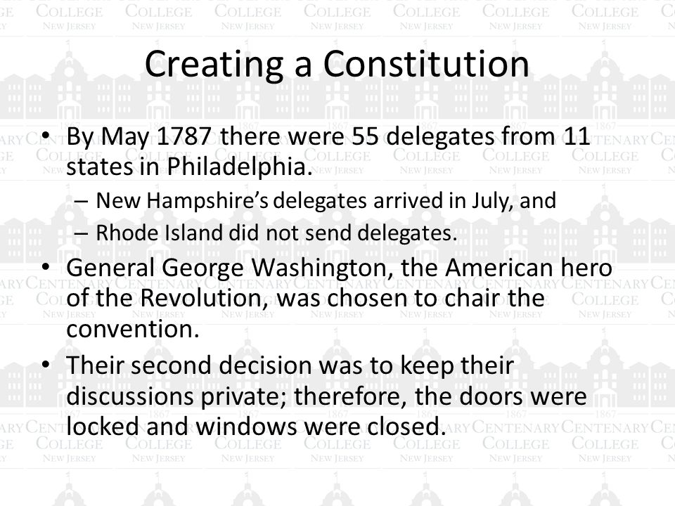 Creating a Constitution By May 1787 there were 55 delegates from 11 states in Philadelphia.