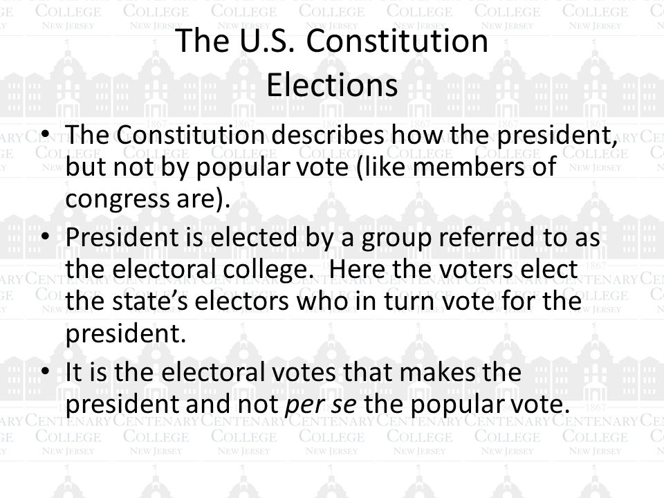 The U.S. Constitution Elections The Constitution describes how the president, but not by popular vote (like members of congress are). President is ele