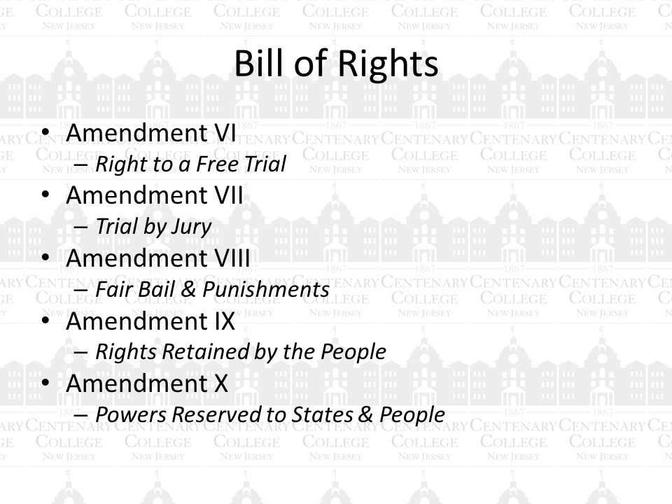 Bill of Rights Amendment VI – Right to a Free Trial Amendment VII – Trial by Jury Amendment VIII – Fair Bail & Punishments Amendment IX – Rights Retained by the People Amendment X – Powers Reserved to States & People