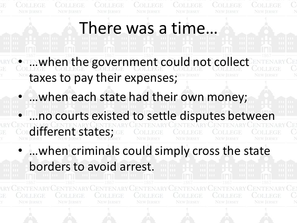 There was a time… …when the government could not collect taxes to pay their expenses; …when each state had their own money; …no courts existed to settle disputes between different states; …when criminals could simply cross the state borders to avoid arrest.