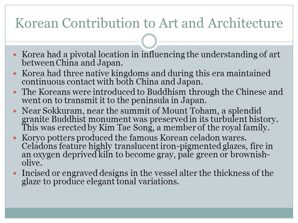 Korean Contribution to Art and Architecture Korea had a pivotal location in influencing the understanding of art between China and Japan. Korea had th