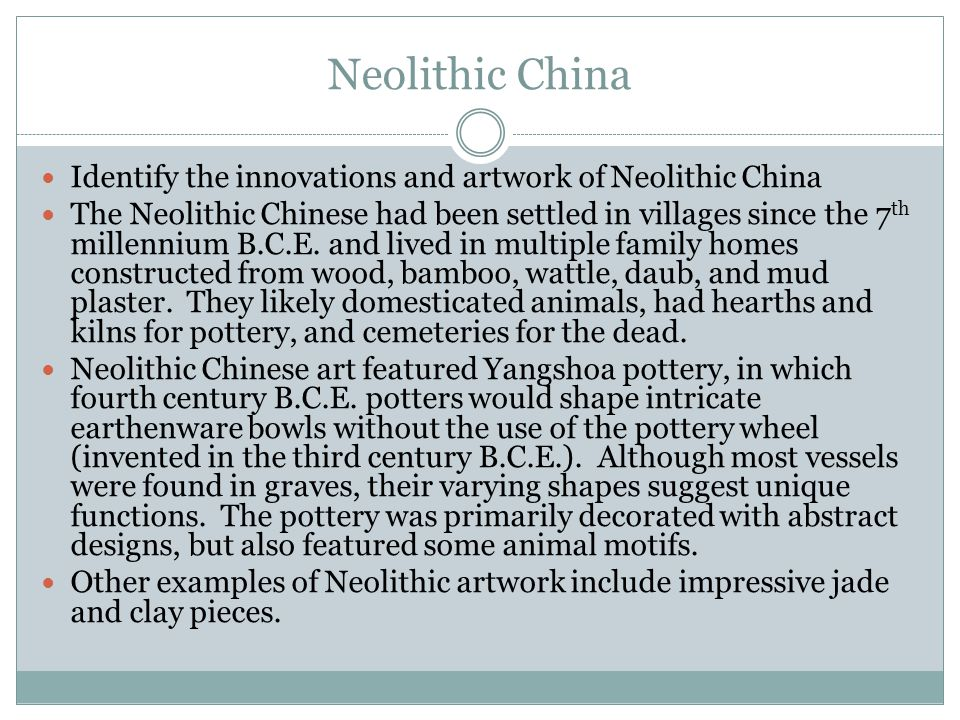 Neolithic China Identify the innovations and artwork of Neolithic China The Neolithic Chinese had been settled in villages since the 7 th millennium B