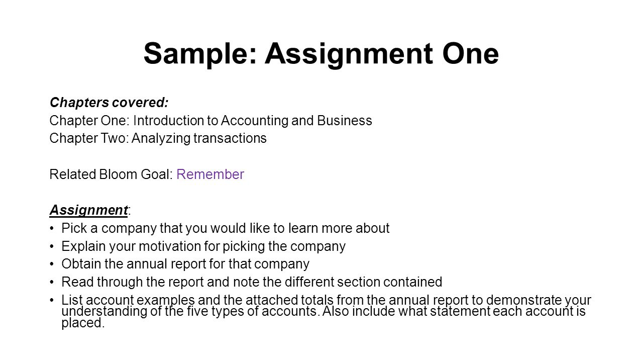 Sample: Assignment One Chapters covered: Chapter One: Introduction to Accounting and Business Chapter Two: Analyzing transactions Related Bloom Goal: Remember Assignment: Pick a company that you would like to learn more about Explain your motivation for picking the company Obtain the annual report for that company Read through the report and note the different section contained List account examples and the attached totals from the annual report to demonstrate your understanding of the five types of accounts.