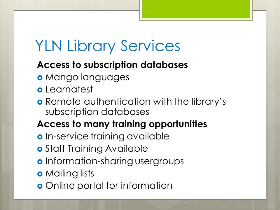 YLN Library Services Access to subscription databases  Mango languages  Learnatest  Remote authentication with the library's subscription databases Access to many training opportunities  In-service training available  Staff Training Available  Information-sharing usergroups  Mailing lists  Online portal for information 7