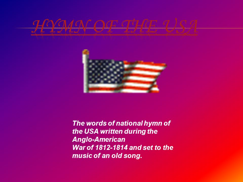 The words of national hymn of the USA written during the Anglo-American War of 1812-1814 and set to the music of an old song.