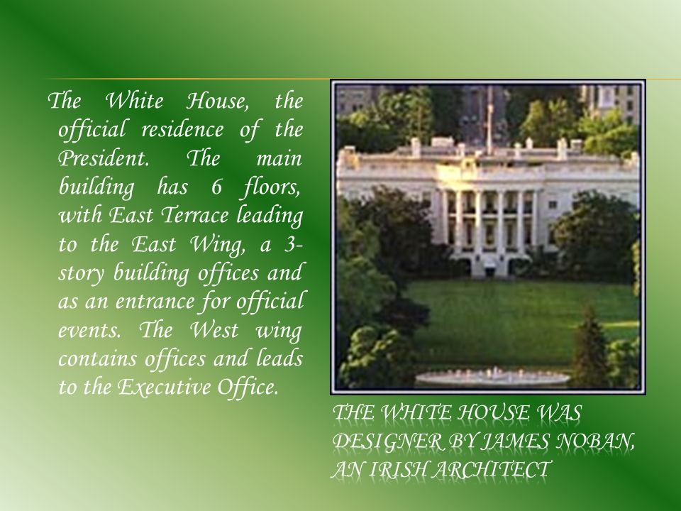 The White House, the official residence of the President. The main building has 6 floors, with East Terrace leading to the East Wing, a 3- story build