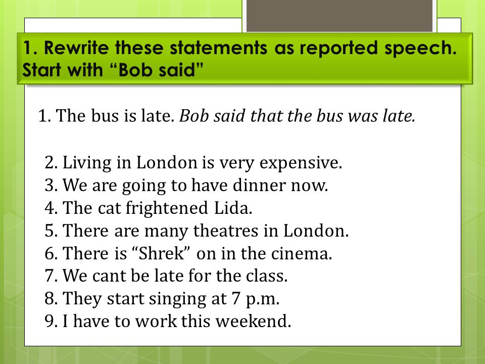 "1. Rewrite these statements as reported speech. Start with ""Bob said"" 1. The bus is late. Bob said that the bus was late. 2. Living in London is very"